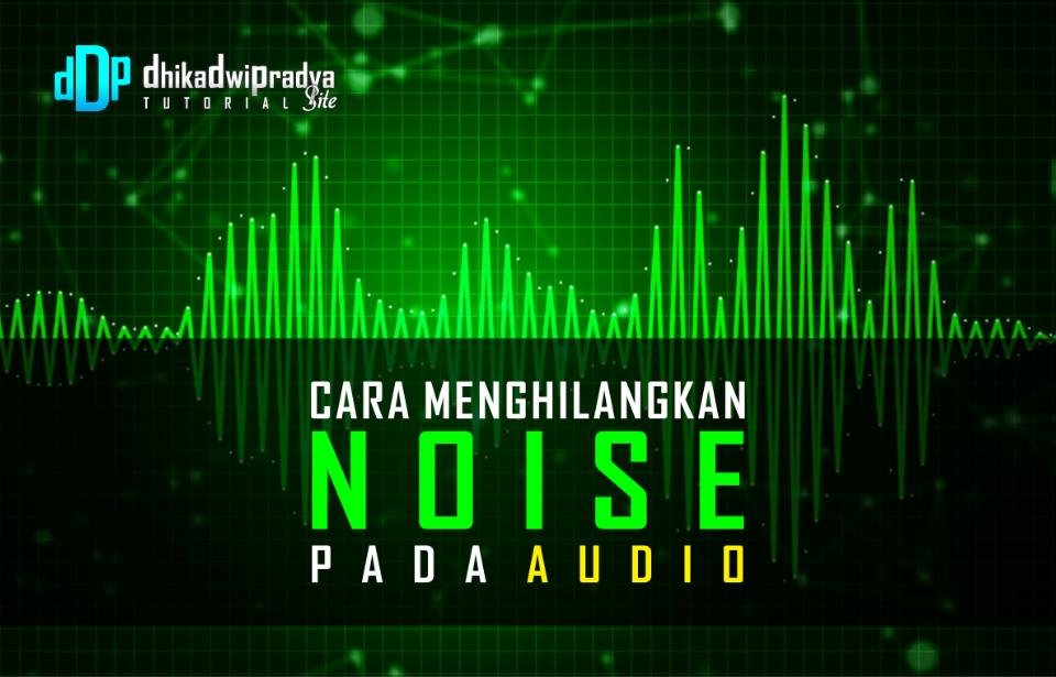 tutorial-cara-menghilangkan-niose-pada-audio1-dhikadwipradya